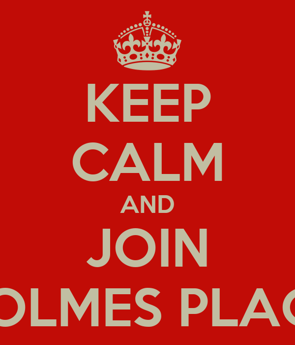 KEEP CALM AND JOIN HOLMES PLACE