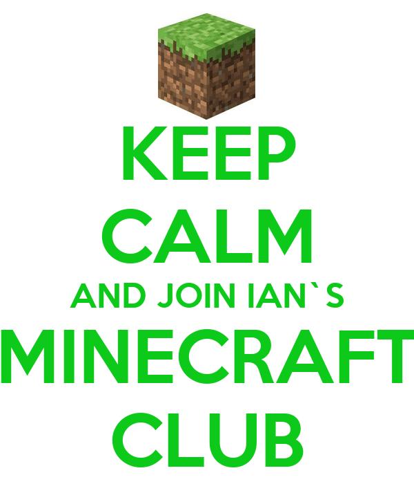 KEEP CALM AND JOIN IAN`S MINECRAFT CLUB