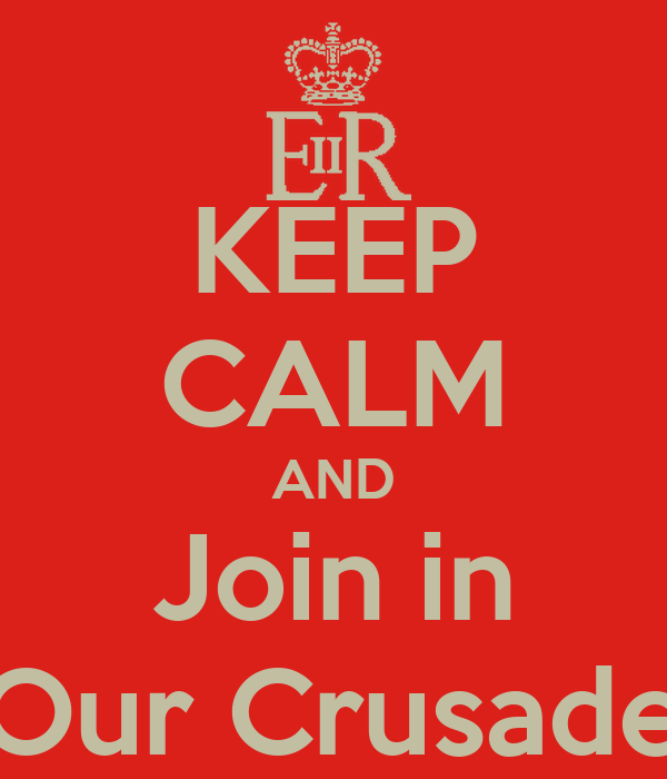 KEEP CALM AND Join in Our Crusade