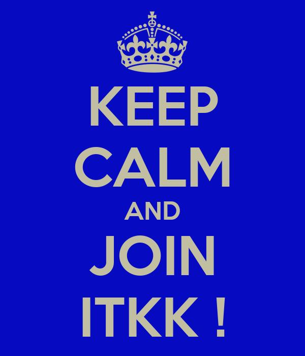 KEEP CALM AND JOIN ITKK !