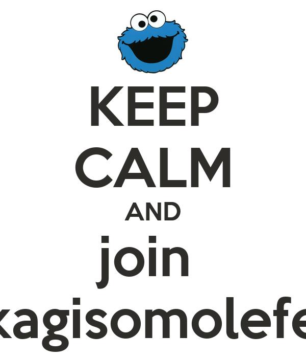 KEEP CALM AND join  kagisomolefe