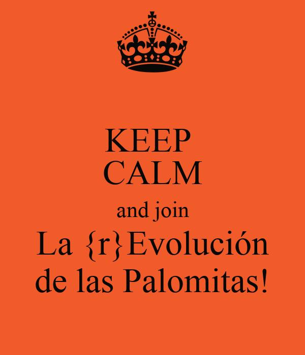KEEP  CALM and join La {r}Evolución de las Palomitas!