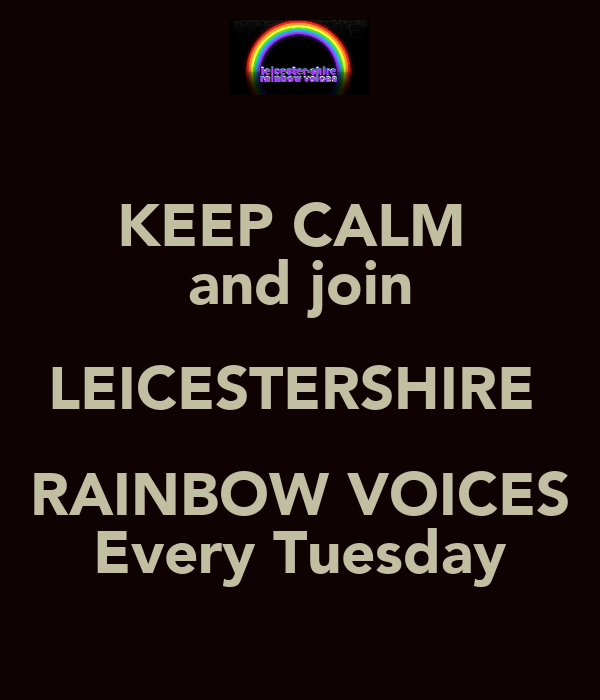 KEEP CALM  and join LEICESTERSHIRE  RAINBOW VOICES Every Tuesday