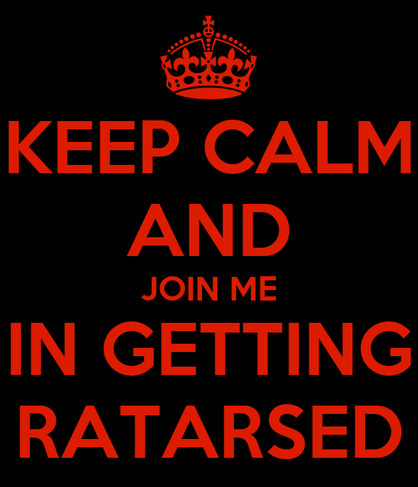 KEEP CALM AND JOIN ME IN GETTING RATARSED