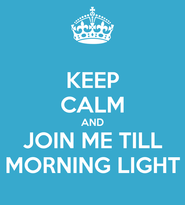 KEEP CALM AND JOIN ME TILL MORNING LIGHT
