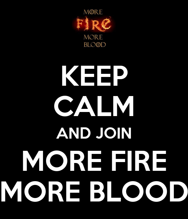 KEEP CALM AND JOIN MORE FIRE MORE BLOOD