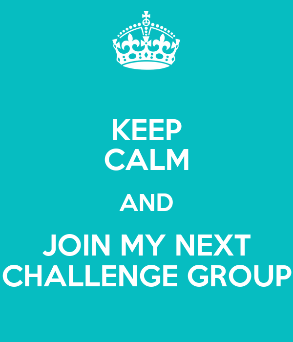 KEEP CALM AND JOIN MY NEXT CHALLENGE GROUP