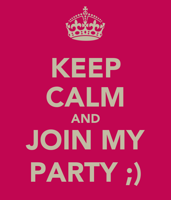 KEEP CALM AND JOIN MY PARTY ;)