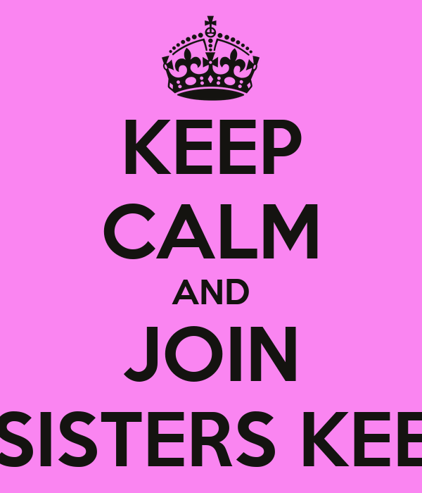 KEEP CALM AND JOIN MY SISTERS KEEPER