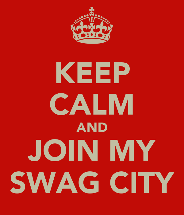 KEEP CALM AND JOIN MY SWAG CITY