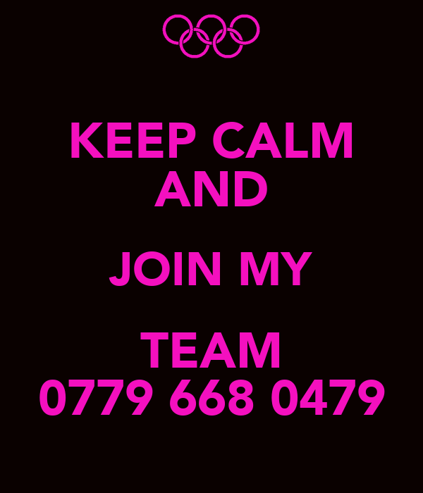 KEEP CALM AND JOIN MY TEAM 0779 668 0479