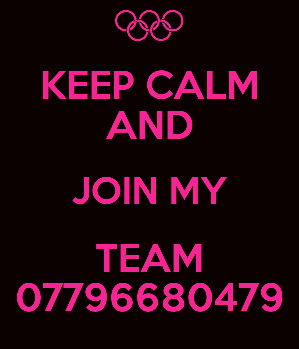 KEEP CALM AND JOIN MY TEAM 07796680479