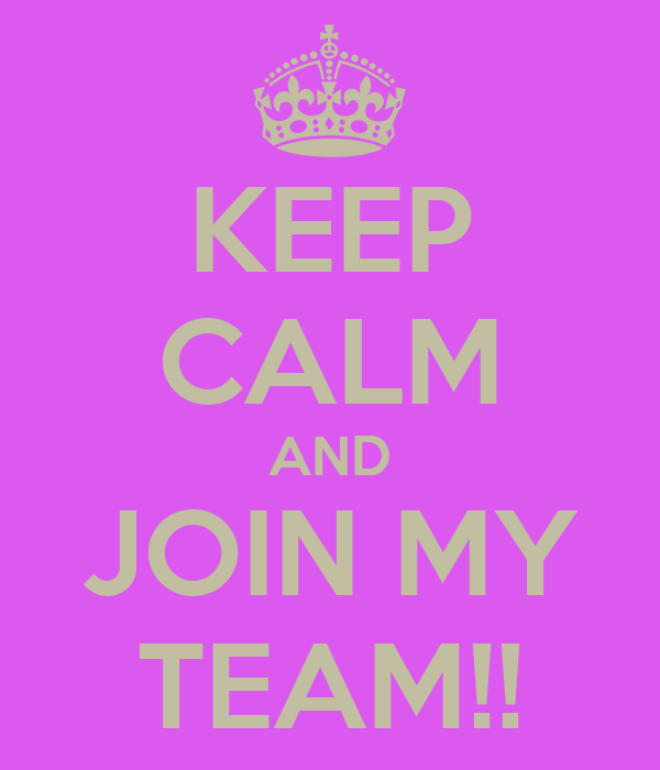 KEEP CALM AND JOIN MY TEAM!!