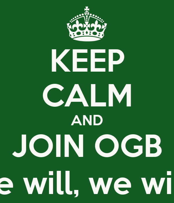 KEEP CALM AND JOIN OGB Because we will, we will rock you!