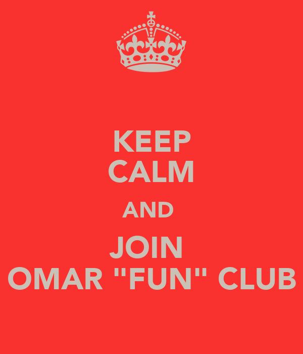 "KEEP CALM AND  JOIN  OMAR ""FUN"" CLUB"