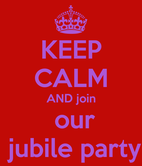 KEEP CALM AND join  our  jubile party