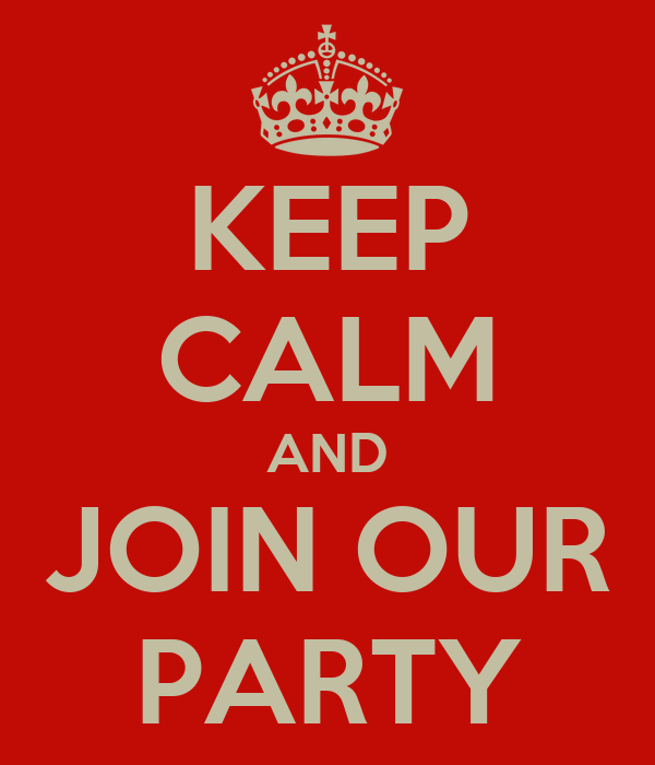 KEEP CALM AND JOIN OUR PARTY