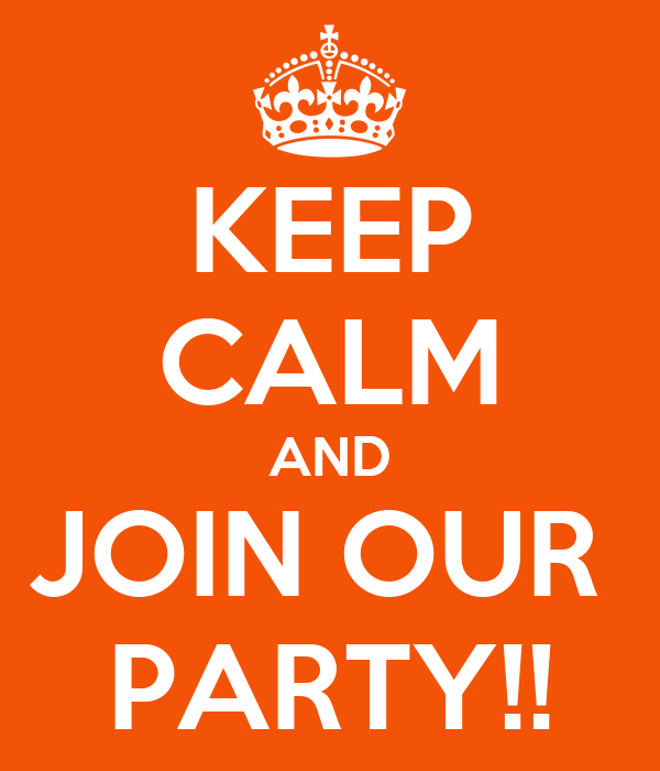 KEEP CALM AND JOIN OUR  PARTY!!