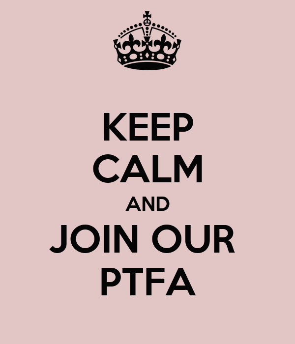 KEEP CALM AND JOIN OUR  PTFA
