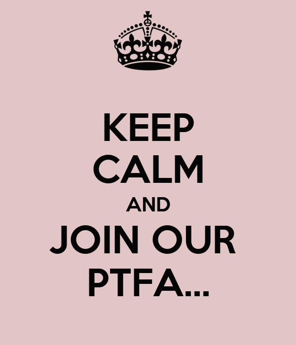 KEEP CALM AND JOIN OUR  PTFA...