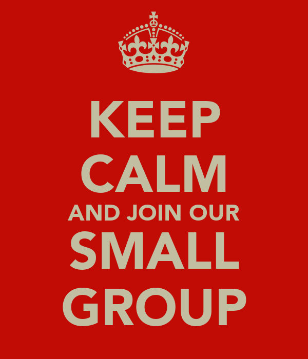 KEEP CALM AND JOIN OUR SMALL GROUP