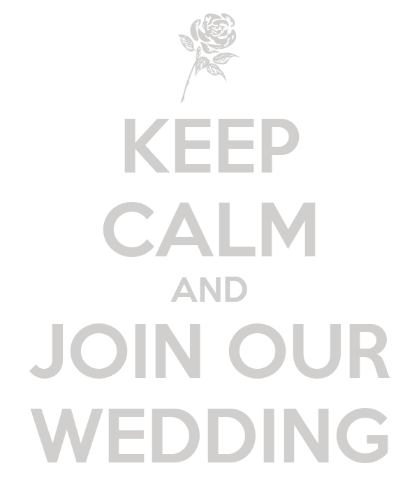 KEEP CALM AND JOIN OUR WEDDING