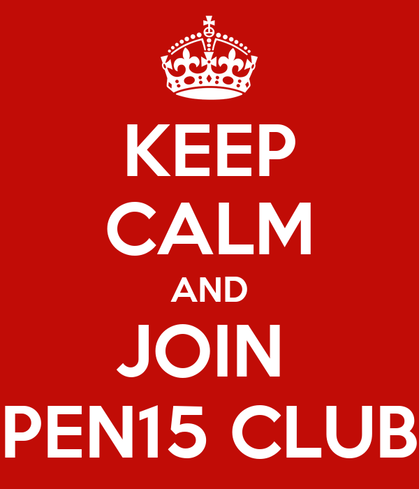 KEEP CALM AND JOIN  PEN15 CLUB