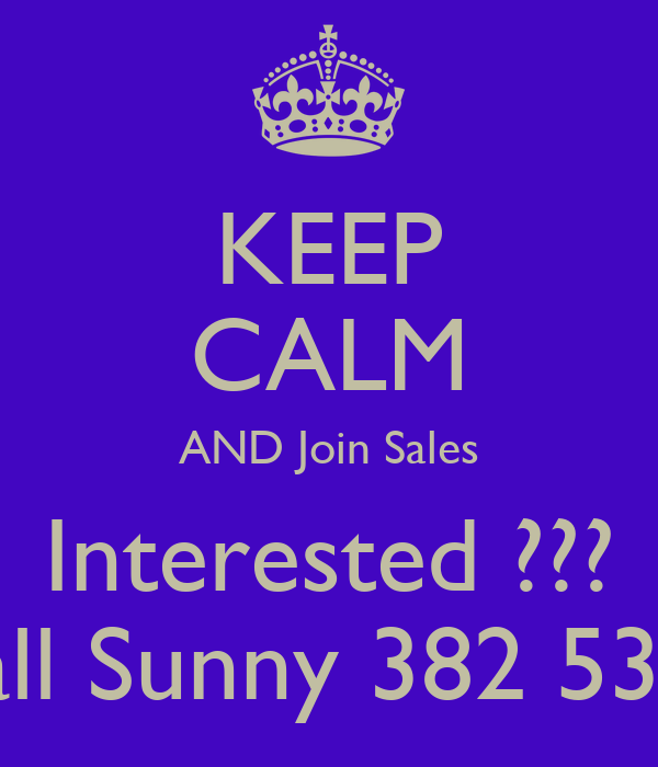 KEEP CALM AND Join Sales Interested ??? Call Sunny 382 5327