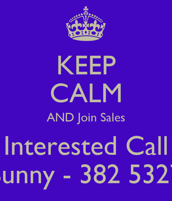 KEEP CALM AND Join Sales Interested Call Sunny - 382 5327