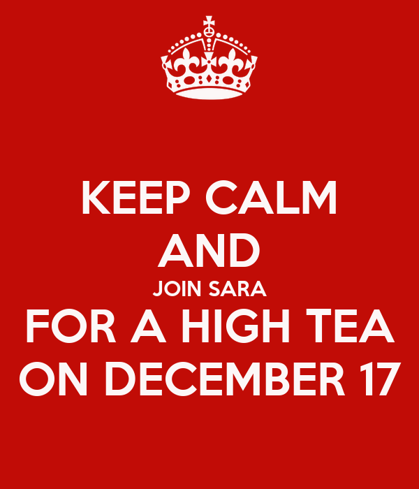 KEEP CALM AND JOIN SARA FOR A HIGH TEA ON DECEMBER 17