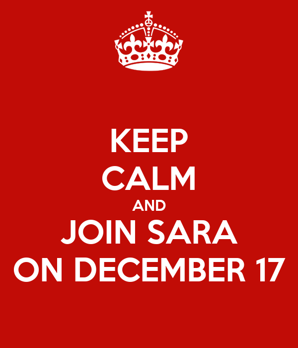 KEEP CALM AND JOIN SARA ON DECEMBER 17