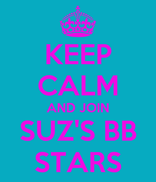 KEEP CALM AND JOIN SUZ'S BB STARS