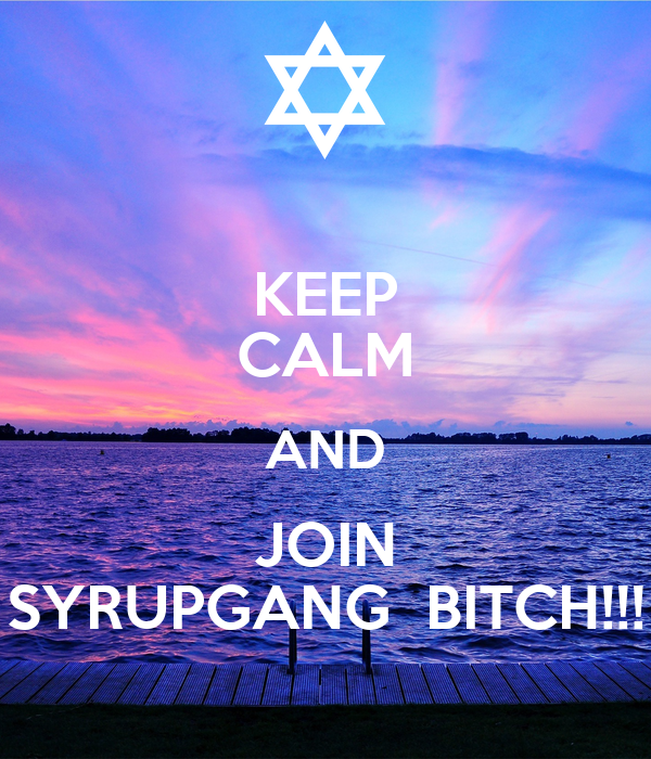 KEEP CALM AND JOIN SYRUPGANG  BITCH!!!