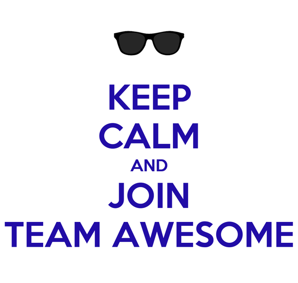 KEEP CALM AND JOIN TEAM AWESOME