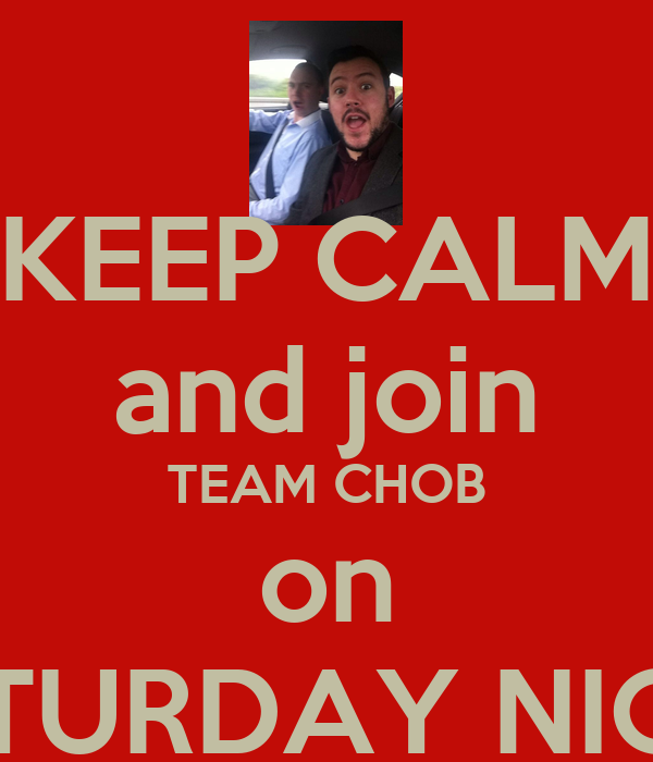KEEP CALM and join TEAM CHOB on SATURDAY NIGHT