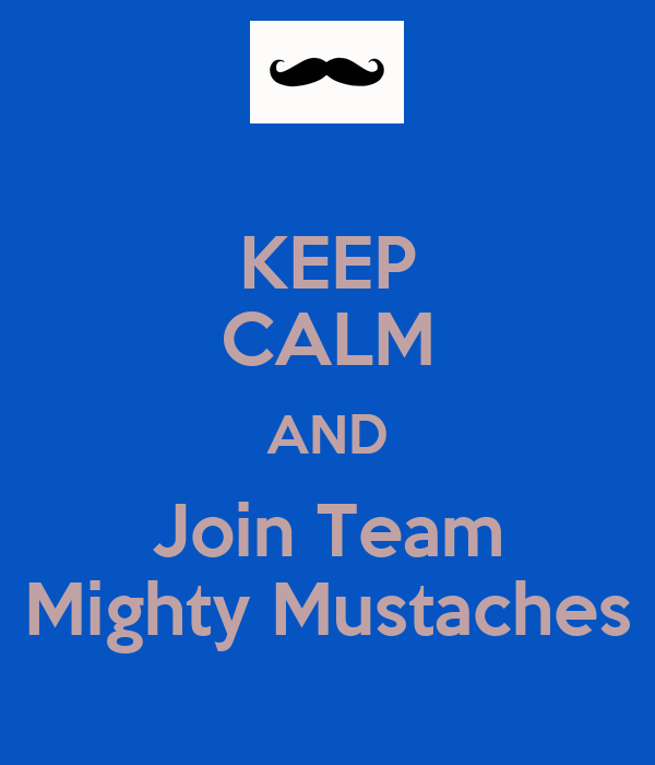 KEEP CALM AND Join Team Mighty Mustaches
