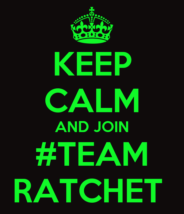 KEEP CALM AND JOIN #TEAM RATCHET