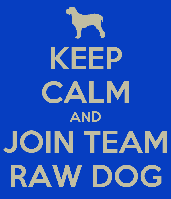 KEEP CALM AND JOIN TEAM RAW DOG