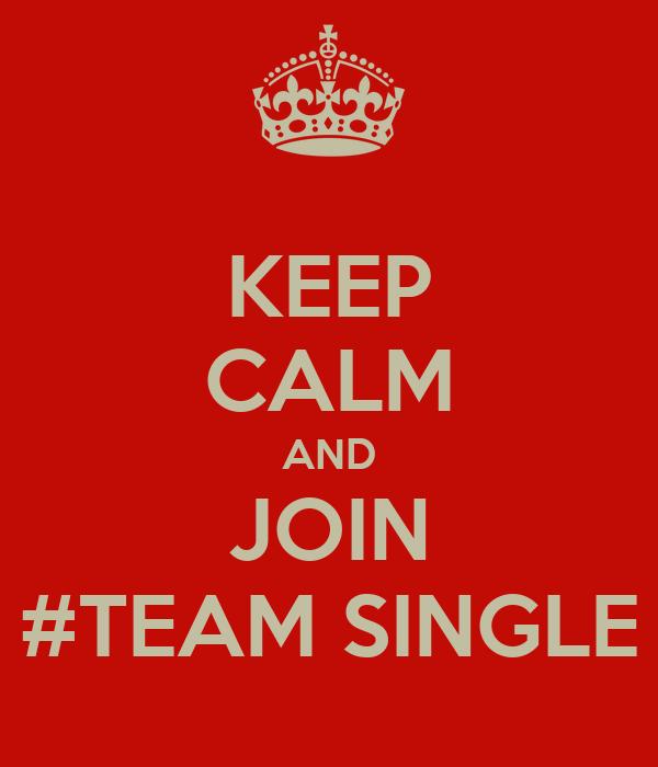 KEEP CALM AND JOIN #TEAM SINGLE