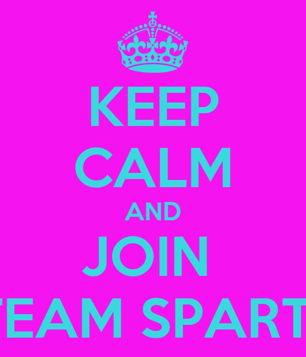 KEEP CALM AND JOIN  #TEAM SPARTA
