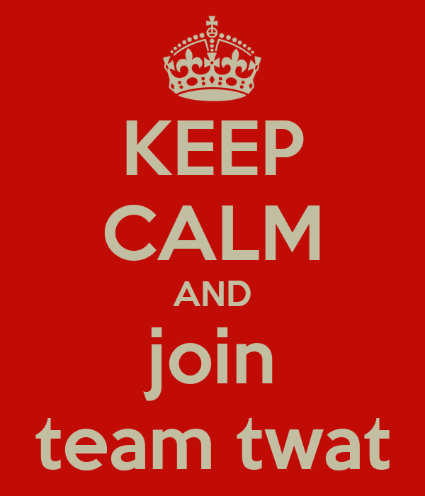 KEEP CALM AND join team twat
