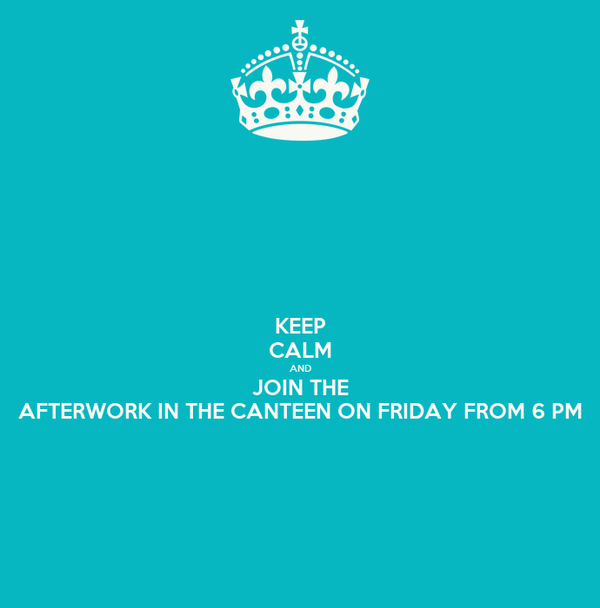 KEEP CALM AND JOIN THE AFTERWORK IN THE CANTEEN ON FRIDAY FROM 6 PM