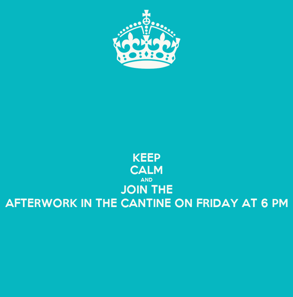 KEEP CALM AND JOIN THE AFTERWORK IN THE CANTINE ON FRIDAY AT 6 PM