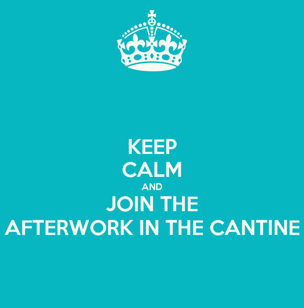 KEEP CALM AND JOIN THE AFTERWORK IN THE CANTINE