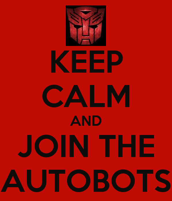 KEEP CALM AND JOIN THE AUTOBOTS