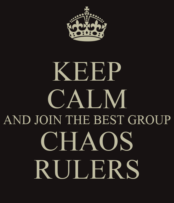 KEEP CALM AND JOIN THE BEST GROUP CHAOS RULERS