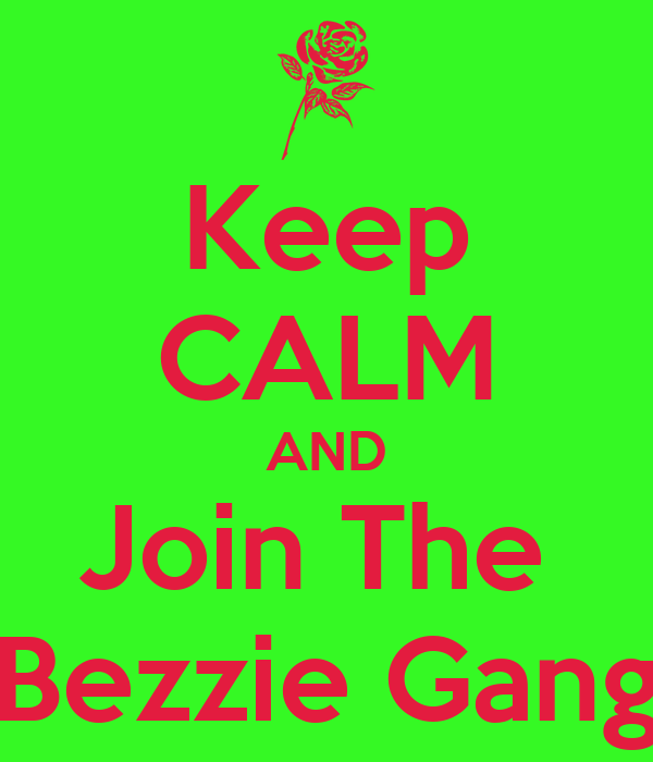 Keep CALM AND Join The  Bezzie Gang