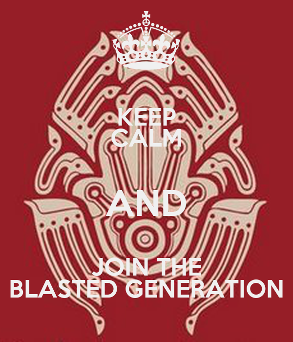 KEEP CALM AND JOIN THE BLASTED GENERATION