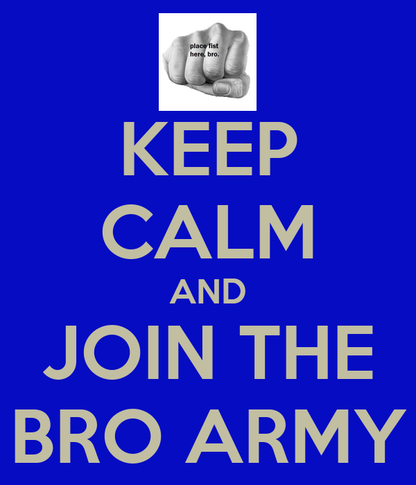 KEEP CALM AND JOIN THE BRO ARMY