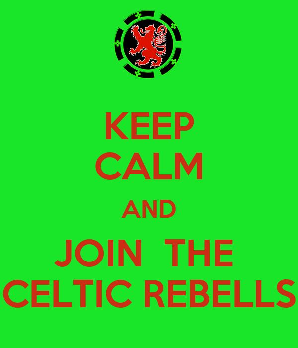 KEEP CALM AND JOIN  THE  CELTIC REBELLS